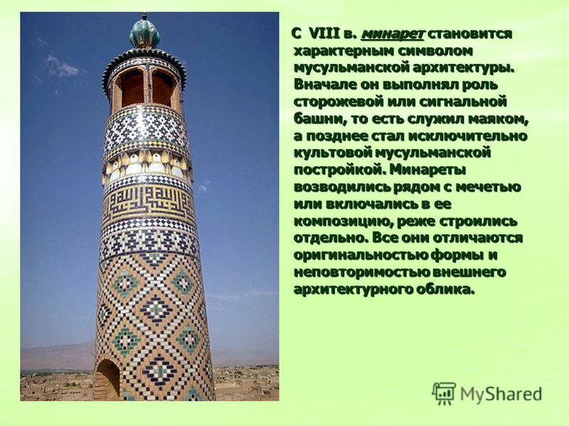 С VIII в. минарет становится характерным символом мусульманской архитектуры. Вначале он выполнял роль сторожевой или сигнальной башни, то есть служил маяком, а позднее стал исключительно культовой мусульманской постройкой. Минареты возводились рядом