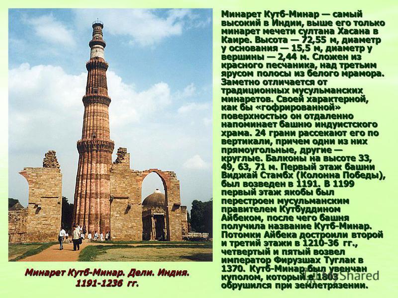 Минарет Кутб-Минар самый высокий в Индии, выше его только минарет мечети султана Хасана в Каире. Высота 72,55 м, диаметр у основания 15,5 м, диаметр у вершины 2,44 м. Сложен из красного песчаника, над третьим ярусом полосы из белого мрамора. Заметно