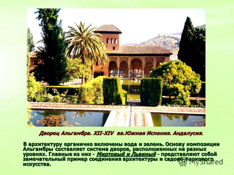 Дворец Альгамбра. XII-XIV вв.Южная Испания. Андалусия. Дворец Альгамбра. XII-XIV вв.Южная Испания. Андалусия. В архитектуру органично включены вода и зелень. Основу композиции Альгамбры составляет система дворов, расположенных на разных уровнях. Глав
