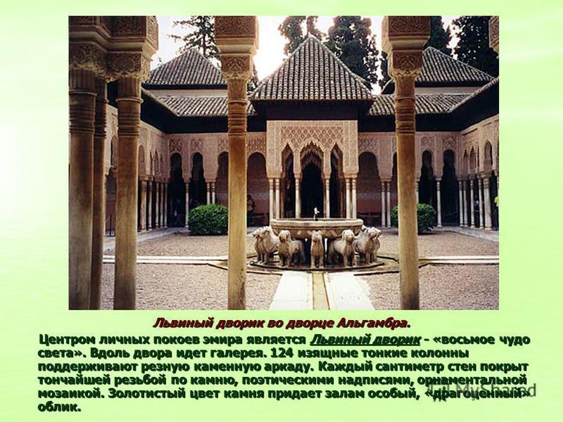 Львиный дворик во дворце Альгамбра. Центром личных покоев эмира является Львиный дворик - «восьмое чудо света». Вдоль двора идет галерея. 124 изящные тонкие колонны поддерживают резную каменную аркаду. Каждый сантиметр стен покрыт тончайшей резьбой п