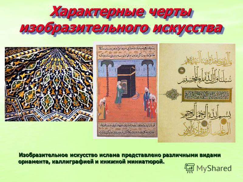 Характерные черты изобразительного искусства Изобразительное искусство ислама представлено различными видами орнамента, каллиграфией и книжной миниатюрой. Изобразительное искусство ислама представлено различными видами орнамента, каллиграфией и книжн