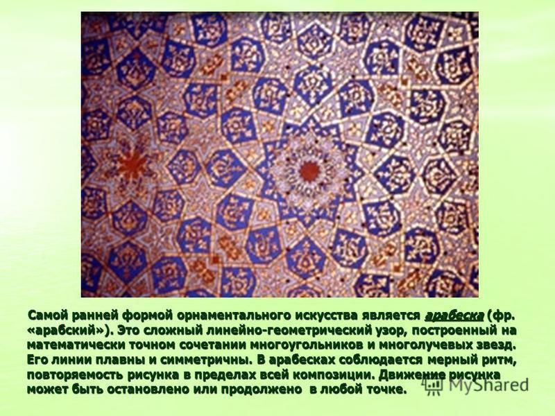 Самой ранней формой орнаментального искусства является арабеска (фр. «арабский»). Это сложный линейно-геометрический узор, построенный на математически точном сочетании многоугольников и многолучевых звезд. Его линии плавны и симметричны. В арабесках