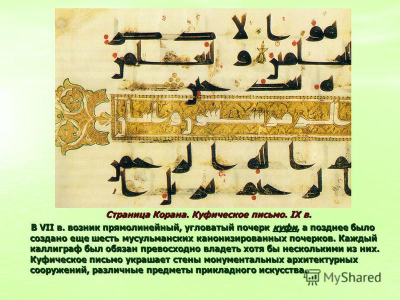 Страница Корана. Куфическое письмо. IX в. Страница Корана. Куфическое письмо. IX в. В VII в. возник прямолинейный, угловатый почерк куфи, а позднее было создано еще шесть мусульманских канонизированных почерков. Каждый каллиграф был обязан превосходн