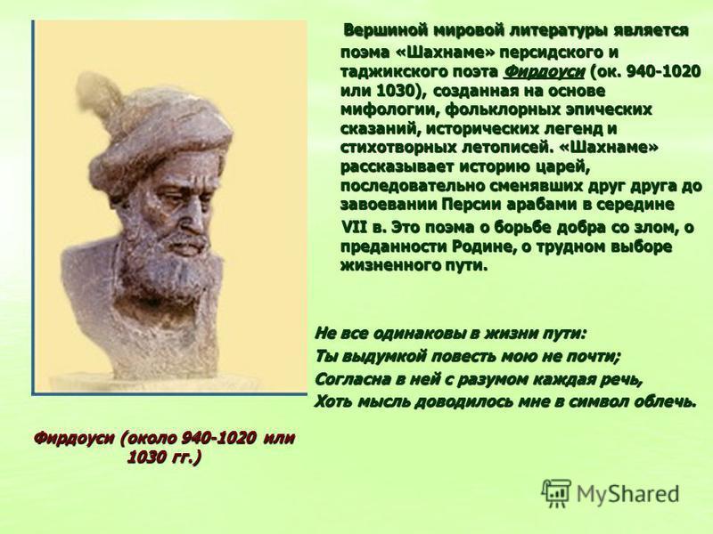 Вершиной мировой литературы является поэма «Шахнаме» персидского и таджикского поэта Фирдоуси (ок. 940-1020 или 1030), созданная на основе мифологии, фольклорных эпических сказаний, исторических легенд и стихотворных летописей. «Шахнаме» рассказывает