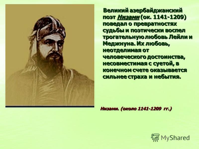 Великий азербайджанский поэт Низами (ок. 1141-1209) поведал о превратностях судьбы и поэтически воспел трогательную любовь Лейли и Меджнуна. Их любовь, неотделимая от человеческого достоинства, несовместимая с суетой, в конечном счете оказывается сил
