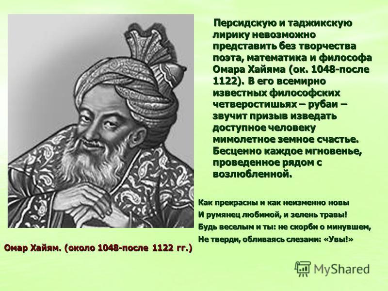 Персидскую и таджикскую лирику невозможно представить без творчества поэта, математика и философа Омара Хайяма (ок. 1048-после 1122). В его всемирно известных философских четверостишьях – рубаи – звучит призыв изведать доступное человеку мимолетное з