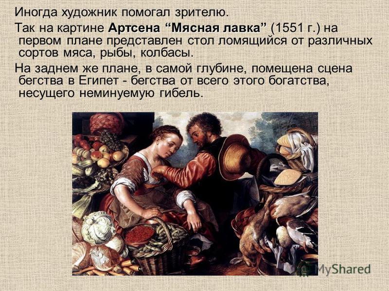 Иногда художник помогал зрителю. Артсена Мясная лавка Так на картине Артсена Мясная лавка (1551 г.) на первом плане представлен стол ломящийся от различных сортов мяса, рыбы, колбасы. На заднем же плане, в самой глубине, помещена сцена бегства в Егип