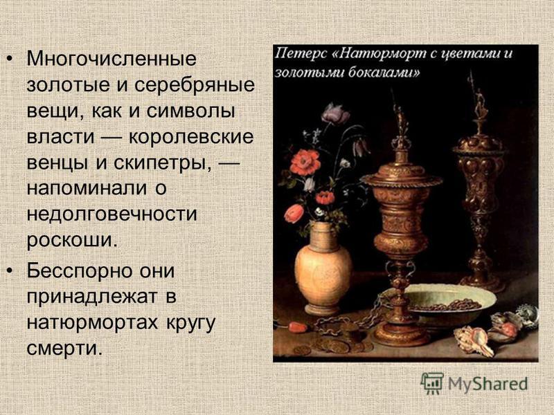 Многочисленные золотые и серебряные вещи, как и символы власти королевские венцы и скипетры, напоминали о недолговечности роскоши. Бесспорно они принадлежат в натюрмортах кругу смерти.
