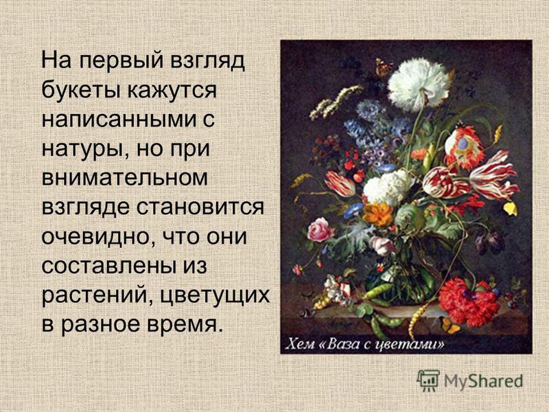 На первый взгляд букеты кажутся написанными с натуры, но при внимательном взгляде становится очевидно, что они составлены из растений, цветущих в разное время.