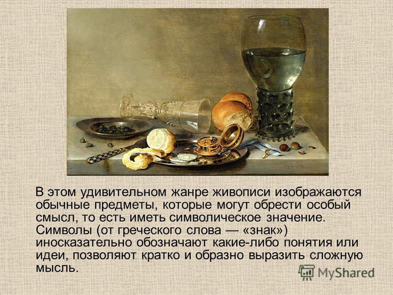 В этом удивительном жанре живописи изображаются обычные предметы, которые могут обрести особый смысл, то есть иметь символическое значение. Символы (от греческого слова «знак») иносказательно обозначают какие-либо понятия или идеи, позволяют кратко и