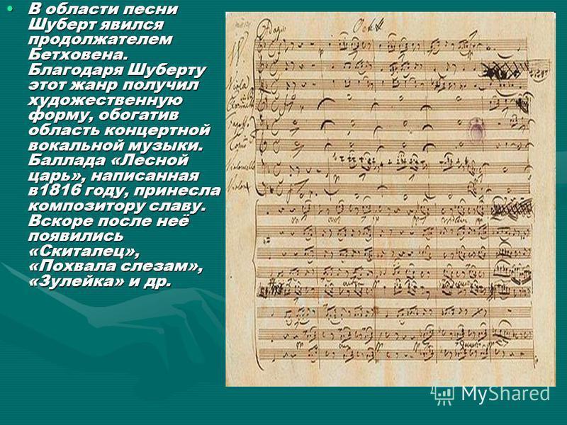 В области песни Шуберт явился продолжателем Бетховена. Благодаря Шуберту этот жанр получил художественную форму, обогатив область концертной вокальной музыки. Баллада «Лесной царь», написанная в 1816 году, принесла композитору славу. Вскоре после неё