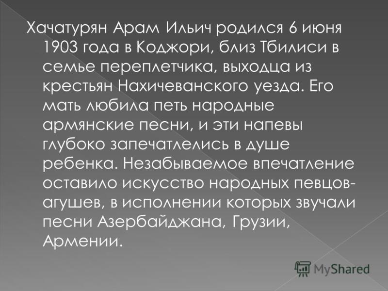 Хачатурян Арам Ильич родился 6 июня 1903 года в Коджори, близ Тбилиси в семье переплетчика, выходца из крестьян Нахичеванского уезда. Его мать любила петь народные армянские песни, и эти напевы глубоко запечатлелись в душе ребенка. Незабываемое впеча