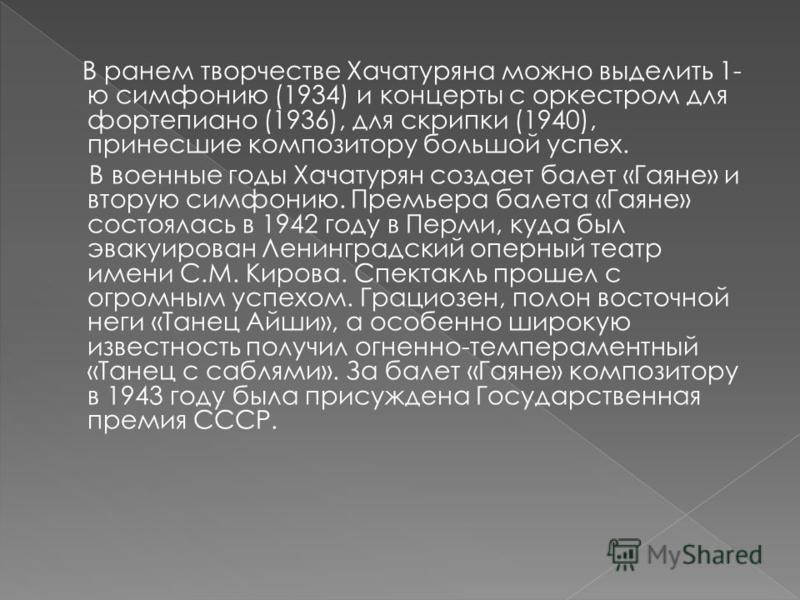 В раннем творчестве Хачатуряна можно выделить 1- ю симфонию (1934) и концерты с оркестром для фортепиано (1936), для скрипки (1940), принесшие композитору большой успех. В военные годы Хачатурян создает балет «Гаяне» и вторую симфонию. Премьера балет