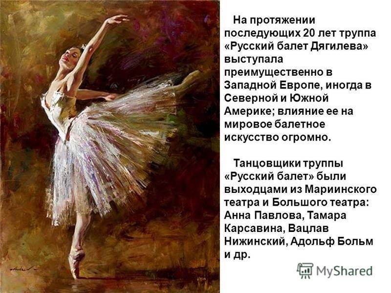 На протяжении последующих 20 лет труппа «Русский балет Дягилева» выступала преимущественно в Западной Европе, иногда в Северной и Южной Америке; влияние ее на мировое балетное искусство огромно. Танцовщики труппы «Русский балет» были выходцами из Мар