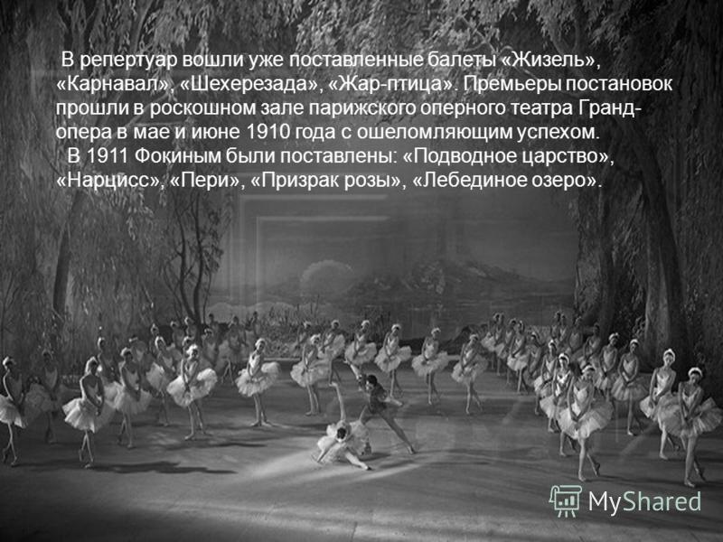 В репертуар вошли уже поставленные балеты «Жизель», «Карнавал», «Шехерезада», «Жар-птица». Премьеры постановок прошли в роскошном зале парижского оперного театра Гранд- опера в мае и июне 1910 года с ошеломляющим успехом. В 1911 Фокиным были поставле