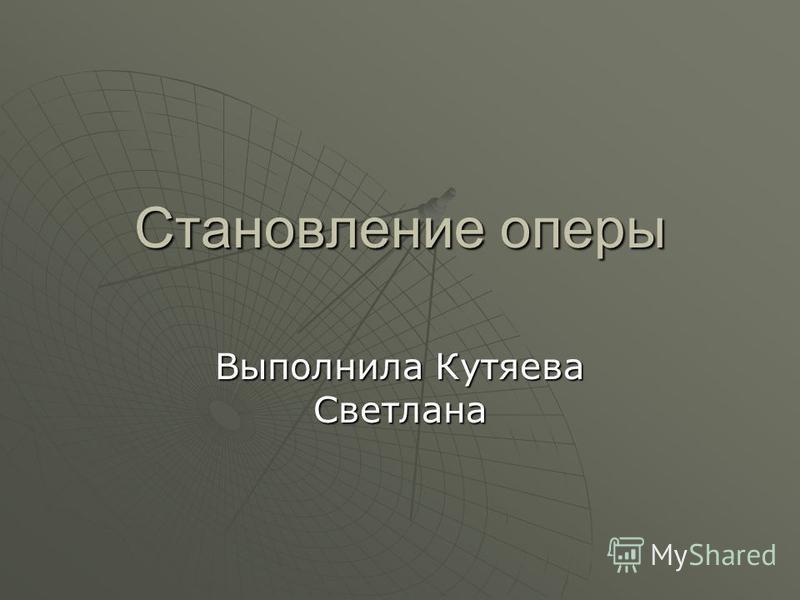Становление оперы Выполнила Кутяева Светлана