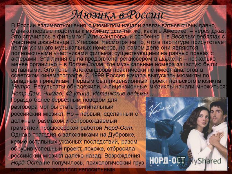 Мюзикл в России В России взаимоотношения с мюзиклом начали завязываться очень давно, Однако первые подступы к мюзиклу шли так же, как и в Америке, – через джаз. Это случилось в фильмах Г.Александрова, и особенно – в Веселых ребятах с участием джаз-ба