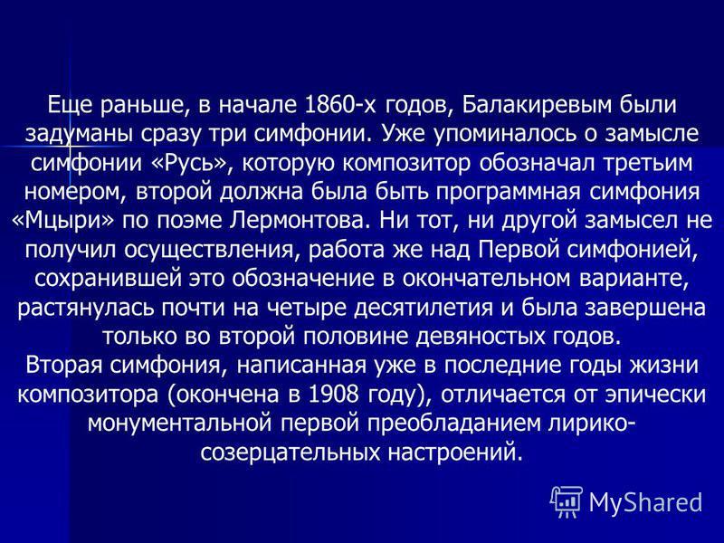 Еще раньше, в начале 1860-х годов, Балакиревым были задуманы сразу три симфонии. Уже упоминалось о замысле симфонии «Русь», которую композитор обозначал третьим номером, второй должна была быть программная симфония «Мцыри» по поэме Лермонтова. Ни тот