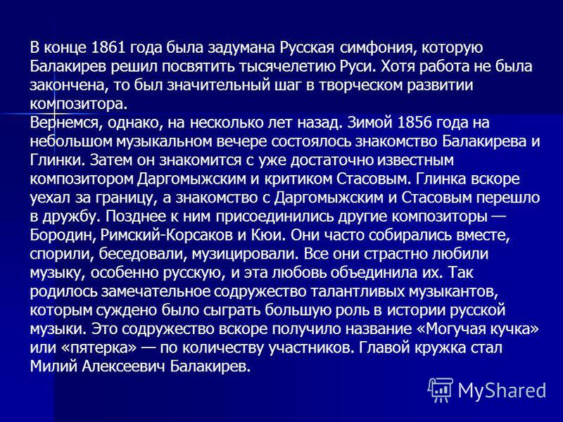 В конце 1861 года была задумана Русская симфония, которую Балакирев решил посвятить тысячелетию Руси. Хотя работа не была закончена, то был значительный шаг в творческом развитии композитора. Вернемся, однако, на несколько лет назад. Зимой 1856 года