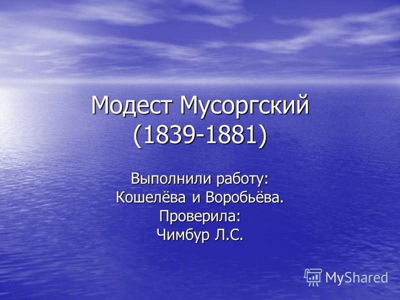 Модест Мусоргский (1839-1881) Выполнили работу: Кошелёва и Воробьёва. Проверила: Чимбур Л.С.