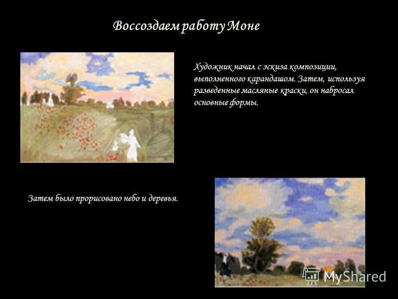 Воссоздаем работу Моне Художник начал с эскиза композиции, выполненного карандашом. Затем, используя разведенные масляные краски, он набросал основные формы. Затем было прорисовано небо и деревья.