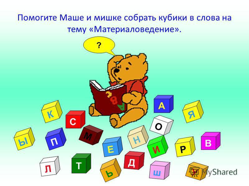 ? У А Т Д Л О В И С М К Е Н П Р Ь ш Я Ы Помогите Маше и мишке собрать кубики в слова на тему «Материаловедение».