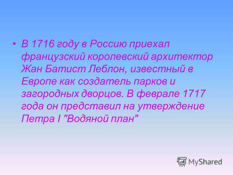 В 1716 году в Россию приехал французский королевский архитектор Жан Батист Леблон, известный в Европе как создатель парков и загородных дворцов. В феврале 1717 года он представил на утверждение Петра I Водяной план