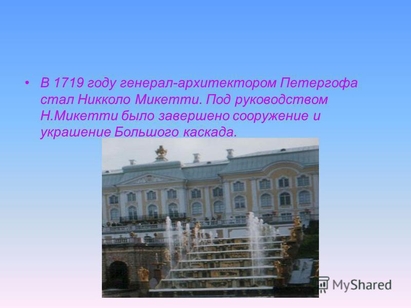 В 1719 году генерал-архитектором Петергофа стал Никколо Микетти. Под руководством Н.Микетти было завершено сооружение и украшение Большого каскада.