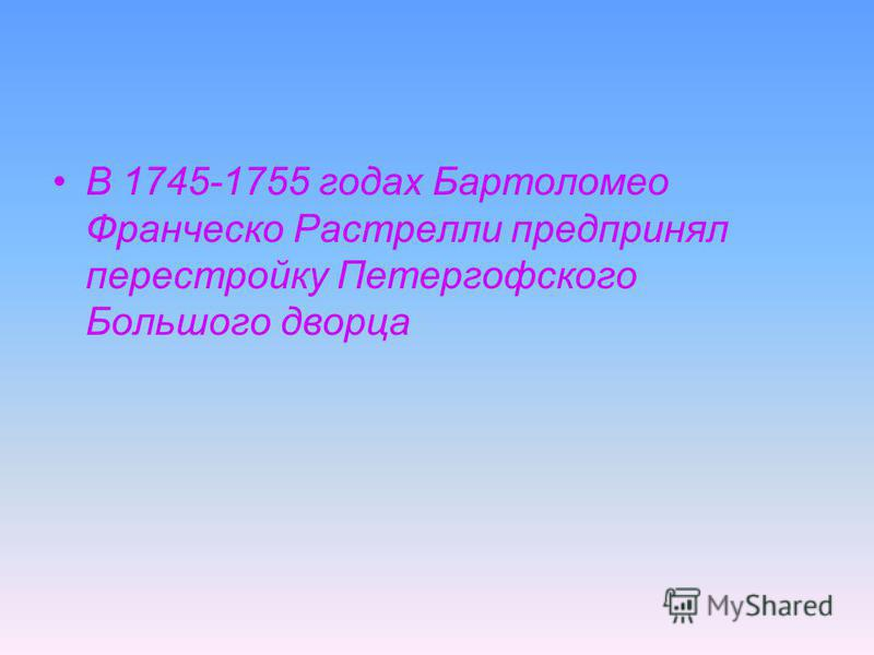 В 1745-1755 годах Бартоломео Франческо Растрелли предпринял перестройку Петергофского Большого дворца