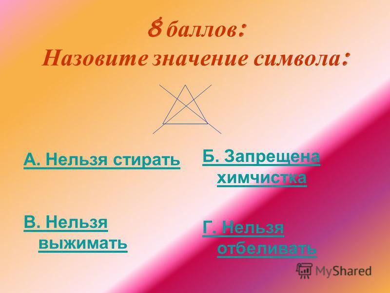 8 баллов : Назовите значение символа : А. Нельзя стирать В. Нельзя выжимать Б. Запрещена химчистка Г. Нельзя отбеливать