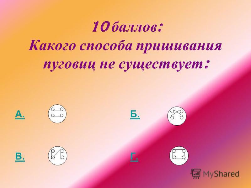 10 баллов : Какого способа пришивания пуговиц не существует : А. В. Б. Г.