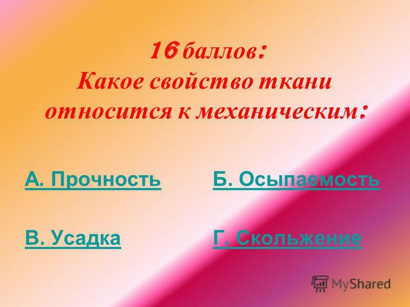 16 баллов : Какое свойство ткани относится к механическим : А. Прочность В. Усадка Б. Осыпаемость Г. Скольжение