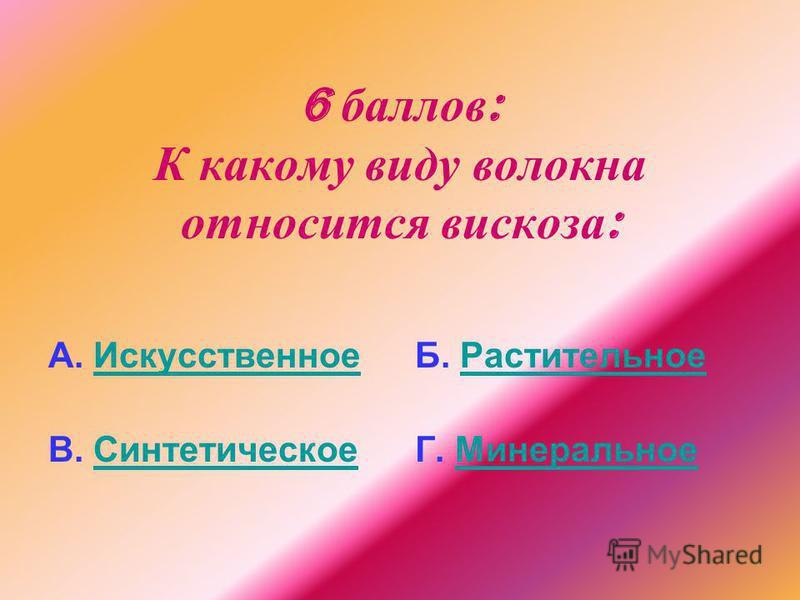6 баллов : К какому виду волокна относится вискоза : А. Искусственное Искусственное В. Синтетическое Синтетическое Б. Растительное Растительное Г. Минеральное Минеральное
