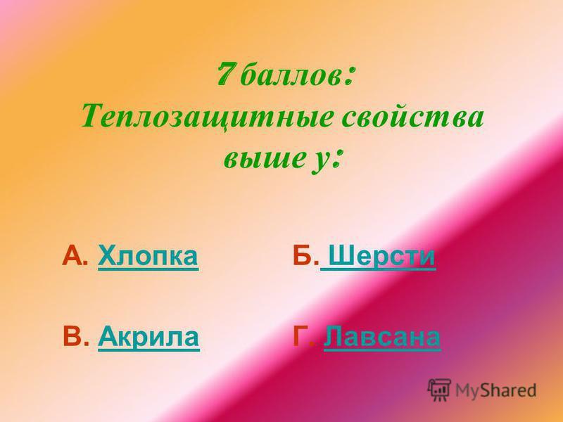 7 баллов : Теплозащитные свойства выше у : А. Хлопка Хлопка В. Акрила Акрила Б. Шерсти Шерсти Г. Лавсана Лавсана