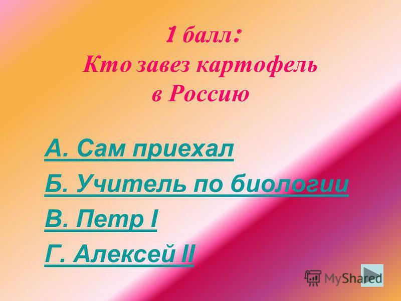 1 балл : Кто завез картофель в Россию А. Сам приехал Б. Учитель по биологии В. Петр I Г. Алексей II