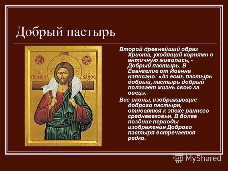 Добрый пастырь Второй древнейший образ Христа, уходящий корнями в античную живопись, - Добрый пастырь. В Евангелие от Иоанна написано: «Аз есмь пастырь добрый, пастырь добрый полагает жизнь свою за овец». Все иконы, изображающие доброго пастыря, отно