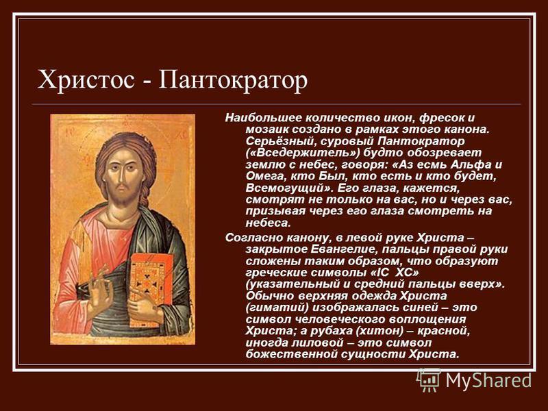 Христос - Пантократор Наибольшее количество икон, фресок и мозаик создано в рамках этого канона. Серьёзный, суровый Пантократор («Вседержитель») будто обозревает землю с небес, говоря: «Аз есмь Альфа и Омега, кто Был, кто есть и кто будет, Всемогущий