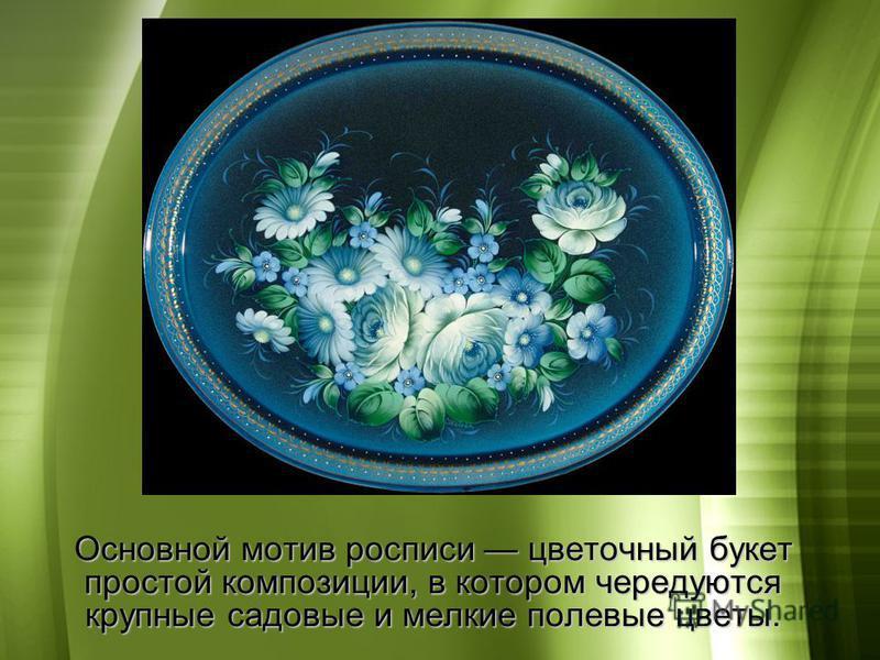 Основной мотив росписи цветочный букет простой композиции, в котором чередуются крупные садовые и мелкие полевые цветы.
