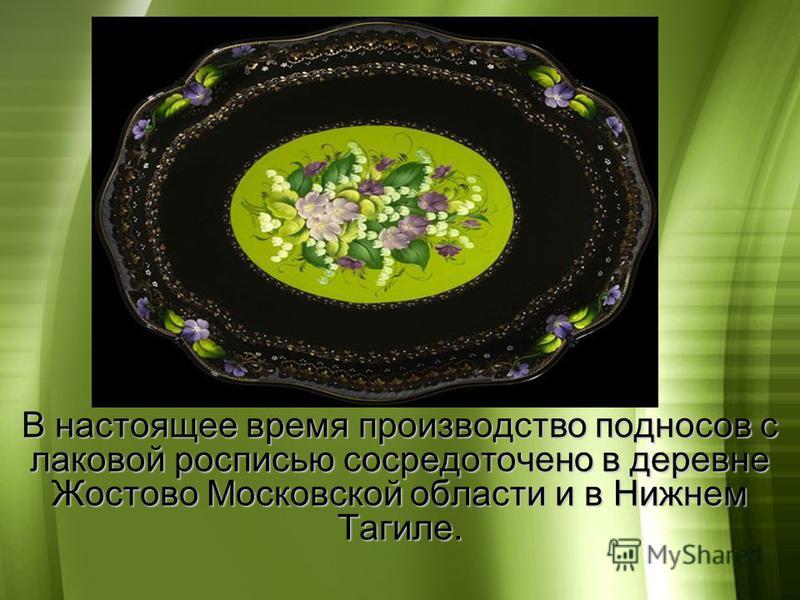 В настоящее время производство подносов с лаковой росписью сосредоточено в деревне Жостово Московской области и в Нижнем Тагиле.