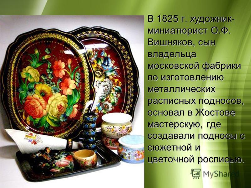 В 1825 г. художник- миниатюрист О.Ф. Вишняков, сын владельца московской фабрики по изготовлению металлических расписных подносов, основал в Жостове мастерскую, где создавали подносы с сюжетной и цветочной росписью.В 1825 г. художник- миниатюрист О.Ф.