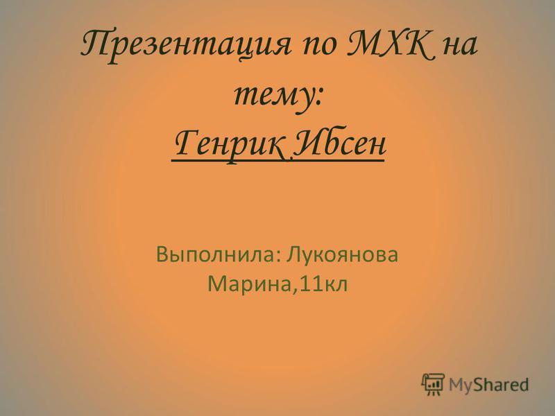 Презентация по МХК на тему: Генрик Ибсен Выполнила: Лукоянова Марина,11 кл