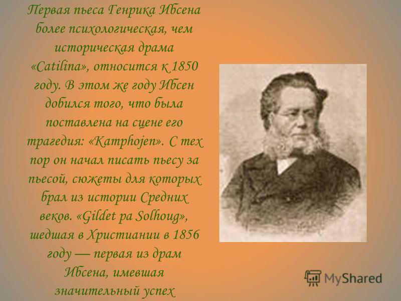 Первая пьеса Генрика Ибсена более психологическая, чем историческая драма «Саtilina», относится к 1850 году. В этом же году Ибсен добился того, что была поставлена на сцене его трагедия: «Kamphojen». С тех пор он начал писать пьесу за пьесой, сюжеты