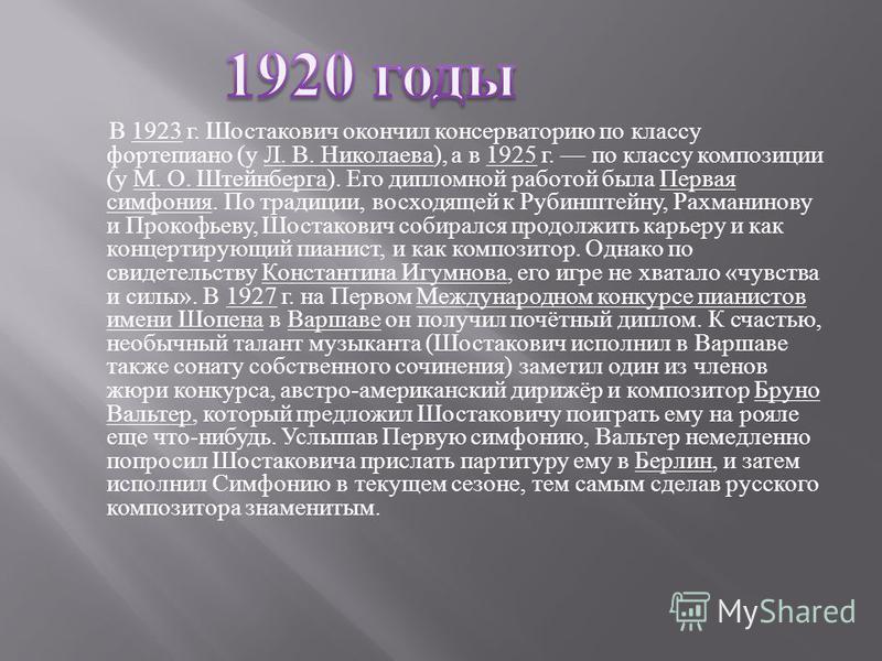 В 1923 г. Шостакович окончил консерваторию по классу фортепиано ( у Л. В. Николаева ), а в 1925 г. по классу композиции ( у М. О. Штейнберга ). Его дипломной работой была Первая симфония. По традиции, восходящей к Рубинштейну, Рахманинову и Прокофьев