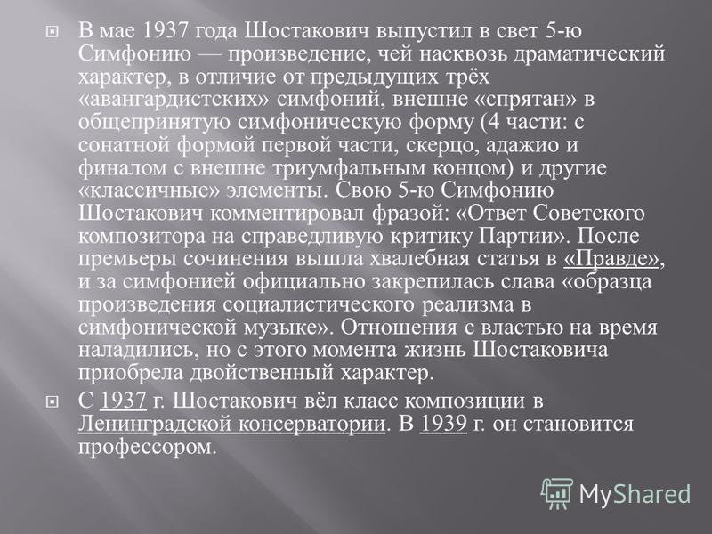 В мае 1937 года Шостакович выпустил в свет 5- ю Симфонию произведение, чей насквозь драматический характер, в отличие от предыдущих трёх « авангардистских » симфоний, внешне « спрятан » в общепринятую симфоническую форму (4 части : с сонатной формой