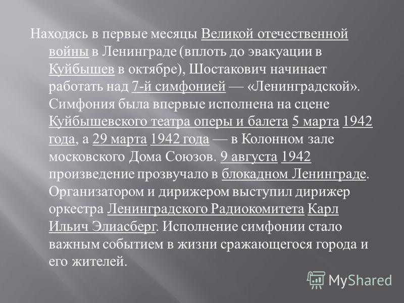 Находясь в первые месяцы Великой отечественной войны в Ленинграде ( вплоть до эвакуации в Куйбышев в октябре ), Шостакович начинает работать над 7- й симфонией « Ленинградской ». Симфония была впервые исполнена на сцене Куйбышевского театра оперы и б