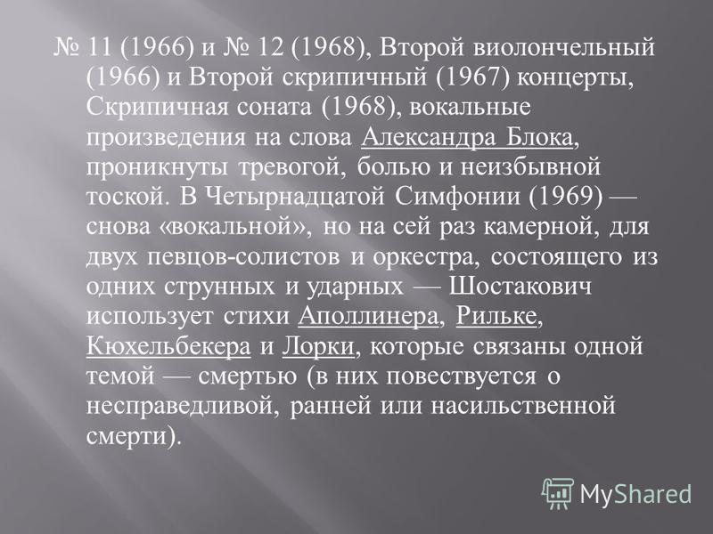 11 (1966) и 12 (1968), Второй виолончельный (1966) и Второй скрипичный (1967) концерты, Скрипичная соната (1968), вокальные произведения на слова Александра Блока, проникнуты тревогой, болью и неизбывной тоской. В Четырнадцатой Симфонии (1969) снова