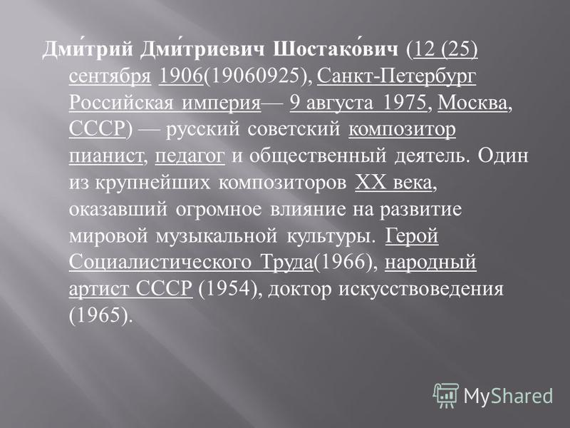 Дмитрий Дмитриевич Шостакович (12 (25) сентября 1906(19060925), Санкт - Петербург Российская империя 9 августа 1975, Москва, СССР ) русский советский композитор пианист, педагог и общественный деятель. Один из крупнейших композиторов XX века, оказавш