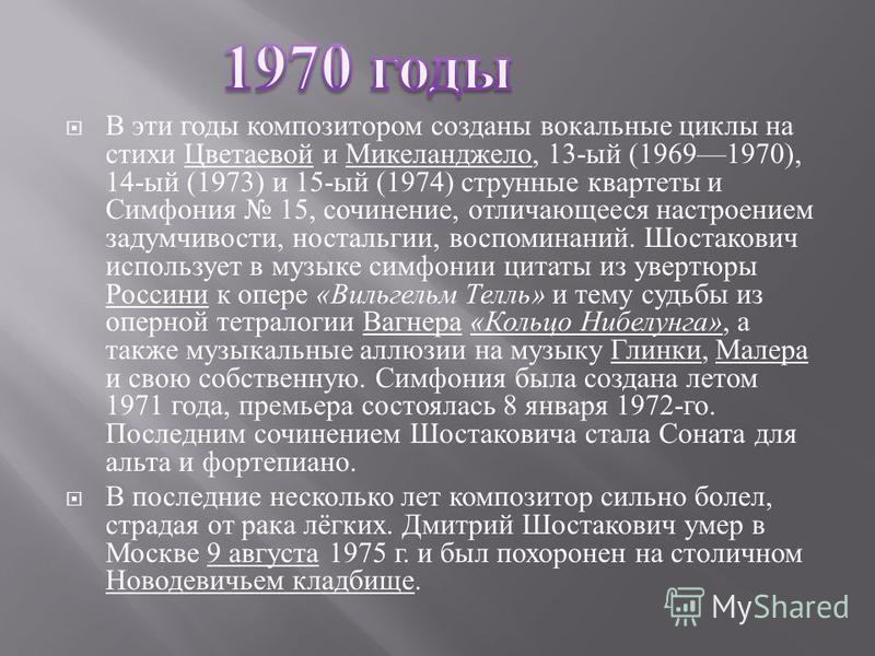 В эти годы композитором созданы вокальные циклы на стихи Цветаевой и Микеланджело, 13- ый (19691970), 14- ый (1973) и 15- ый (1974) струнные квартеты и Симфония 15, сочинение, отличающееся настроением задумчивости, ностальгии, воспоминаний. Шостакови