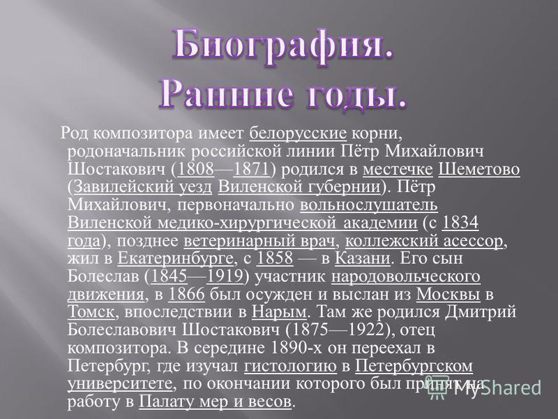 Род композитора имеет белорусские корни, родоначальник российской линии Пётр Михайлович Шостакович (18081871) родился в местечке Шеметово ( Завилейский уезд Виленской губернии ). Пётр Михайлович, первоначально вольнослушатель Виленской медико - хирур