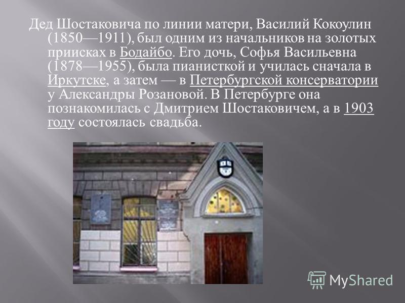 Дед Шостаковича по линии матери, Василий Кокоулин (18501911), был одним из начальников на золотых приисках в Бодайбо. Его дочь, Софья Васильевна (18781955), была пианисткой и училась сначала в Иркутске, а затем в Петербургской консерватории у Алексан